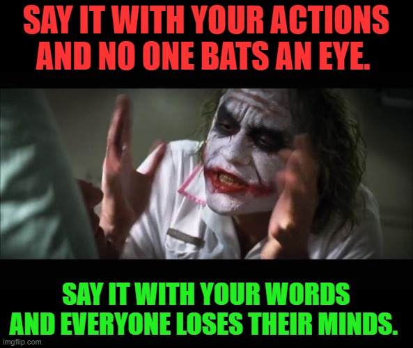 TRUTH. |  SAY IT WITH YOUR ACTIONS AND NO ONE BATS AN EYE. SAY IT WITH YOUR WORDS AND EVERYONE LOSES THEIR MINDS. | image tagged in memes,and everybody loses their minds,nixieknox | made w/ Imgflip meme maker