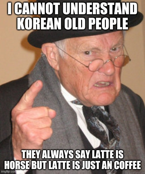 KKONDAE ( Korean word search it ) |  I CANNOT UNDERSTAND KOREAN OLD PEOPLE; THEY ALWAYS SAY LATTE IS HORSE BUT LATTE IS JUST AN COFFEE | image tagged in memes,back in my day,kkondae,korean,latte is horse,south korean word | made w/ Imgflip meme maker