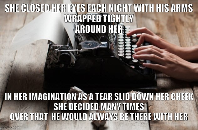 Broken heart |  SHE CLOSED HER EYES EACH NIGHT WITH HIS ARMS  WRAPPED TIGHTLY  AROUND HER; IN HER IMAGINATION AS A TEAR SLID DOWN HER CHEEK SHE DECIDED MANY TIMES OVER THAT  HE WOULD ALWAYS BE THERE WITH HER | image tagged in typewriter,typing,love,broken heart | made w/ Imgflip meme maker