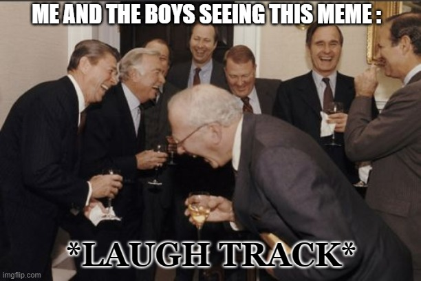 ME AND THE BOYS SEEING THIS MEME : *LAUGH TRACK* | image tagged in memes,laughing men in suits | made w/ Imgflip meme maker