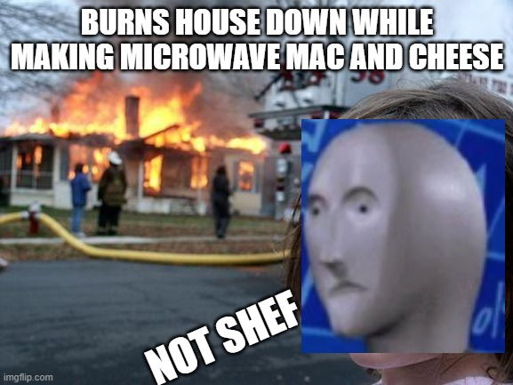 Disaster Girl |  BURNS HOUSE DOWN WHILE MAKING MICROWAVE MAC AND CHEESE; NOT SHEF | image tagged in memes,disaster girl | made w/ Imgflip meme maker