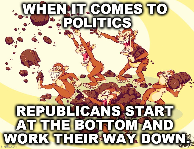 WHEN IT COMES TO  POLITICS; REPUBLICANS START  AT THE BOTTOM AND  WORK THEIR WAY DOWN. | image tagged in gop,republicans,dirty,low,disgusting,filthy | made w/ Imgflip meme maker