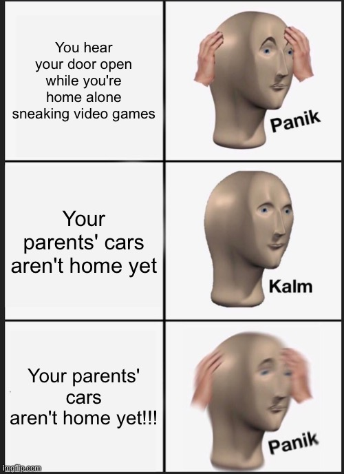 Panik kalm panik |  You hear your door open while you're home alone sneaking video games; Your parents' cars aren't home yet; Your parents' cars aren't home yet!!! | image tagged in memes,panik kalm panik | made w/ Imgflip meme maker