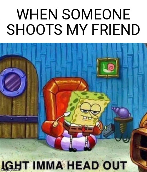 Spongebob Ight Imma Head Out Meme |  WHEN SOMEONE SHOOTS MY FRIEND | image tagged in memes,spongebob ight imma head out | made w/ Imgflip meme maker