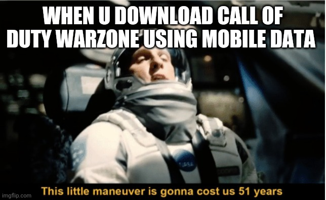 WHEN U DOWNLOAD CALL OF DUTY WARZONE USING MOBILE DATA | image tagged in this little maneuver is gonna cost us 51 years | made w/ Imgflip meme maker