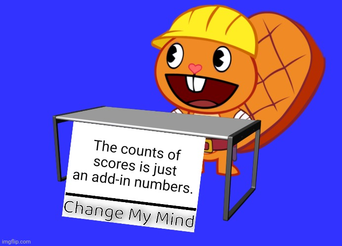 Change My Mind |  The counts of scores is just an add-in numbers. | image tagged in handy change my mind htf meme,memes,score,change my mind,funny | made w/ Imgflip meme maker