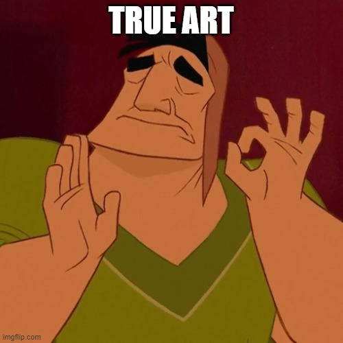 TRUE ART | image tagged in when x just right | made w/ Imgflip meme maker