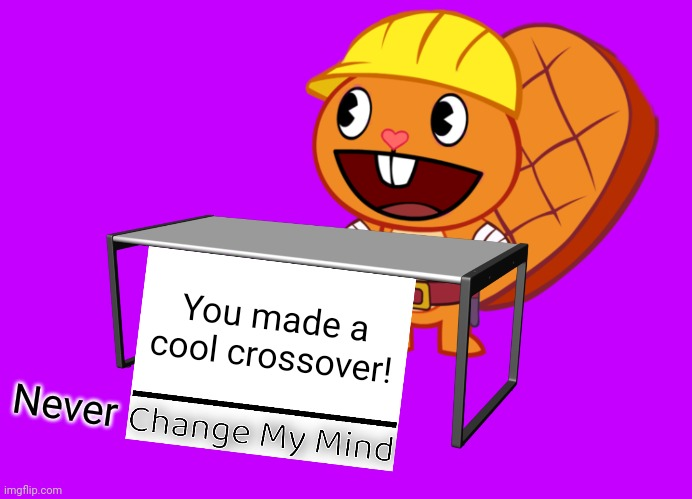 Handy (Change My Mind) (HTF Meme) | You made a cool crossover! Never | image tagged in handy change my mind htf meme | made w/ Imgflip meme maker
