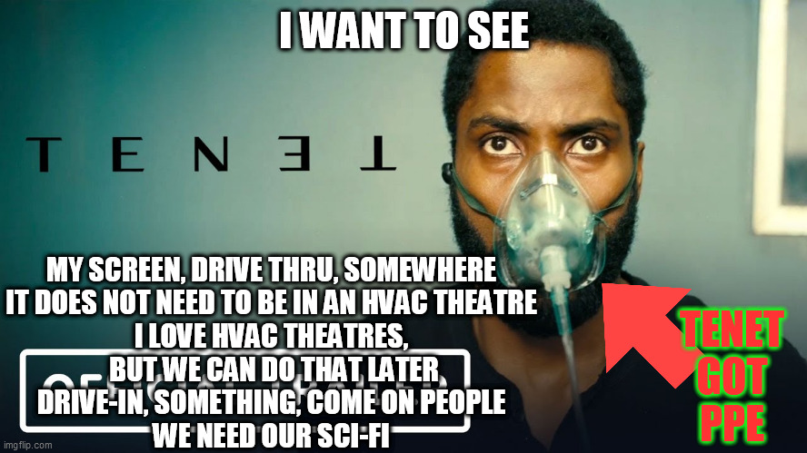 I Want to See TENET |  I WANT TO SEE; MY SCREEN, DRIVE THRU, SOMEWHERE IT DOES NOT NEED TO BE IN AN HVAC THEATRE I LOVE HVAC THEATRES,  BUT WE CAN DO THAT LATER DRIVE-IN, SOMETHING, COME ON PEOPLE WE NEED OUR SCI-FI; TENET GOT PPE | image tagged in tenet,ppe,no hvac,theatre,covid-19,science fiction | made w/ Imgflip meme maker