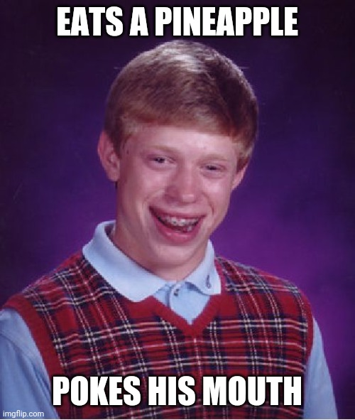 Bad Luck Brian |  EATS A PINEAPPLE; POKES HIS MOUTH | image tagged in memes,bad luck brian | made w/ Imgflip meme maker