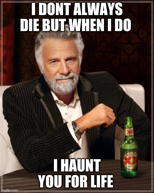 The Most Interesting Man In The World |  I DONT ALWAYS DIE BUT WHEN I DO; I HAUNT YOU FOR LIFE | image tagged in memes,the most interesting man in the world | made w/ Imgflip meme maker