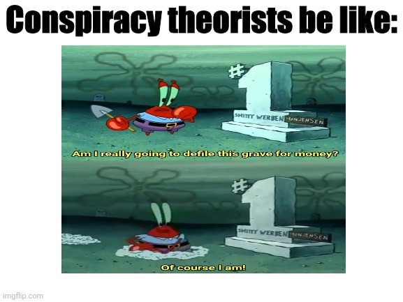 Conspiracy theorists in a nutshell |  Conspiracy theorists be like: | image tagged in mr krabs,spongebob,conspiracy theory | made w/ Imgflip meme maker