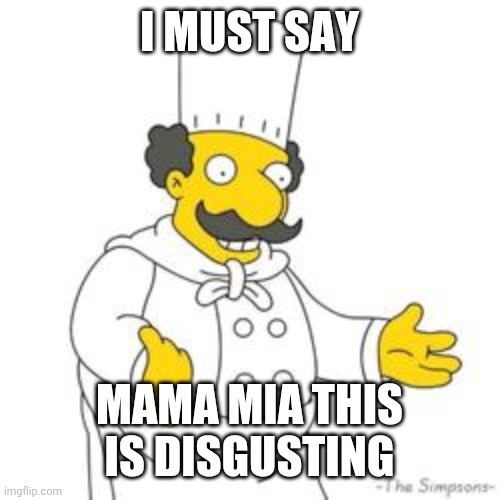 I MUST SAY MAMA MIA THIS IS DISGUSTING | image tagged in simpsons italian chef | made w/ Imgflip meme maker