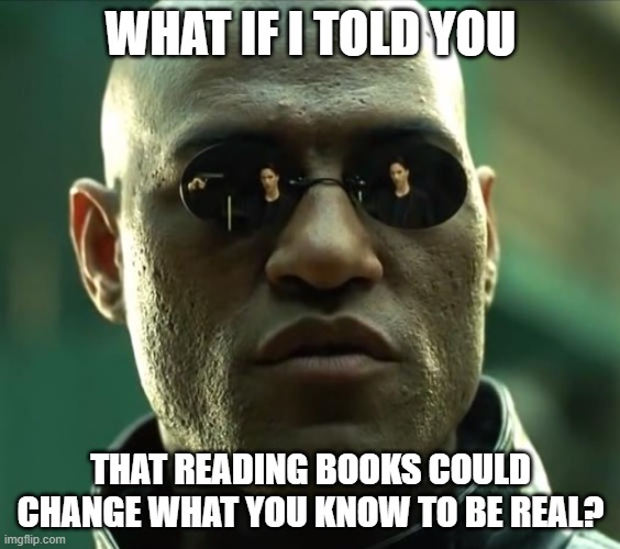 Benefits of Reading |  WHAT IF I TOLD YOU; THAT READING BOOKS COULD CHANGE WHAT YOU KNOW TO BE REAL? | image tagged in morpheus,memes,reading,books,education,learning | made w/ Imgflip meme maker