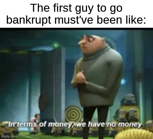 The First Guy to Go Bankrupt |  The first guy to go bankrupt must've been like: | image tagged in in terms of money | made w/ Imgflip meme maker