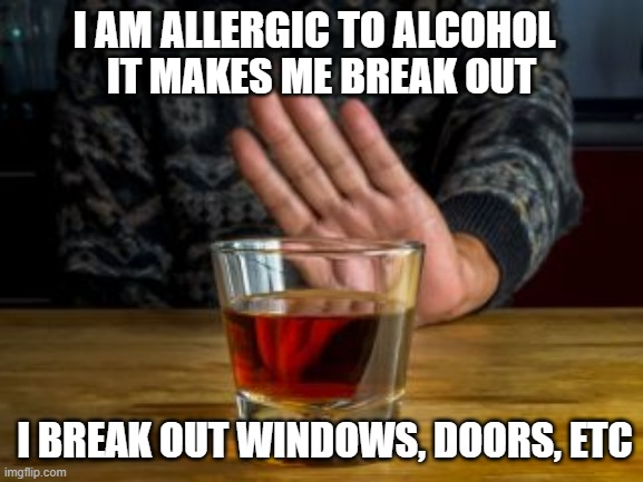 Allergic To Alcohol |  I AM ALLERGIC TO ALCOHOL; IT MAKES ME BREAK OUT; I BREAK OUT WINDOWS, DOORS, ETC | image tagged in alcohol,liquor,likker,drunk,break out | made w/ Imgflip meme maker