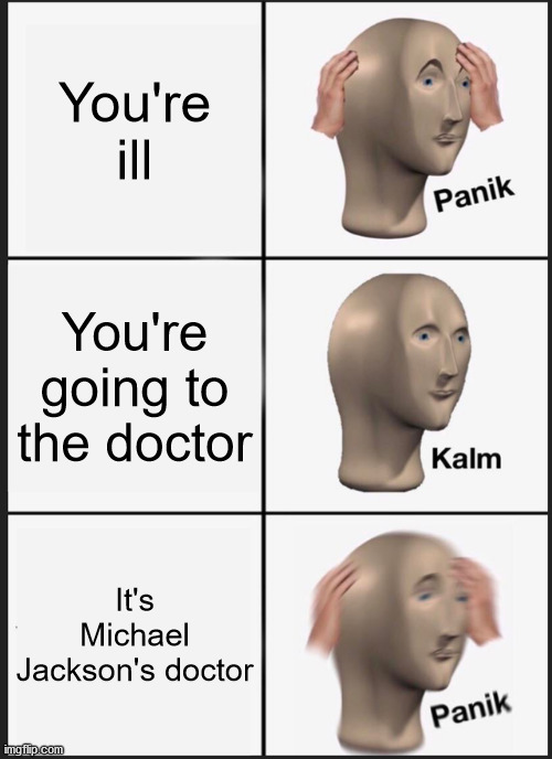 Panik Kalm Panik |  You're ill; You're going to the doctor; It's Michael Jackson's doctor | image tagged in memes,panik kalm panik,michael jackson,meme man,dark humor,doctor | made w/ Imgflip meme maker