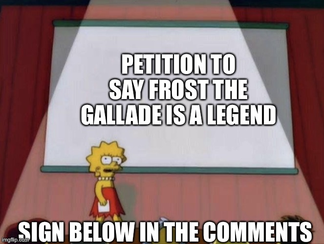 Lisa petition meme |  PETITION TO SAY FROST THE GALLADE IS A LEGEND; SIGN BELOW IN THE COMMENTS | image tagged in lisa petition meme | made w/ Imgflip meme maker