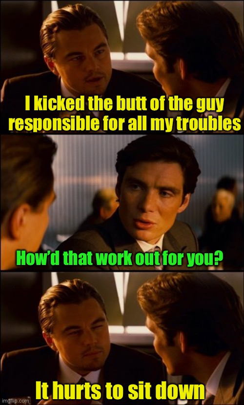 With apologies to Theodore Roosevelt |  I kicked the butt of the guy responsible for all my troubles; How'd that work out for you? It hurts to sit down | image tagged in conversation,kickass | made w/ Imgflip meme maker