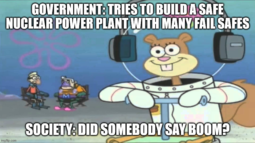 Did somebody say BOOM? |  GOVERNMENT: TRIES TO BUILD A SAFE NUCLEAR POWER PLANT WITH MANY FAIL SAFES; SOCIETY: DID SOMEBODY SAY BOOM? | image tagged in did somebody say boom,spongebob,nuclear,power plant,safe,memes | made w/ Imgflip meme maker