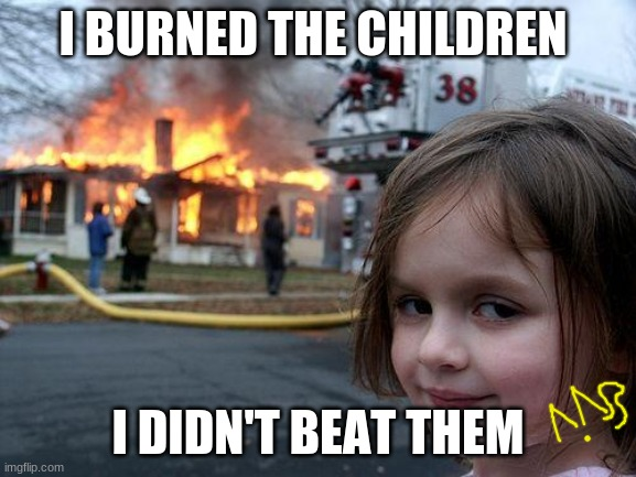 I BURNED THE CHILDREN I DIDN'T BEAT THEM | image tagged in memes,disaster girl | made w/ Imgflip meme maker