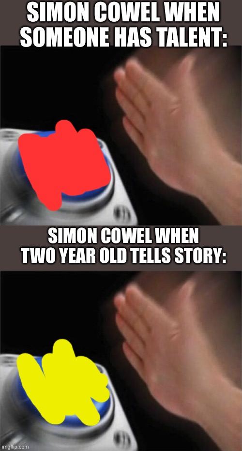 Simon cowel in a blank nut shell |  SIMON COWEL WHEN SOMEONE HAS TALENT:; SIMON COWEL WHEN TWO YEAR OLD TELLS STORY: | image tagged in memes,blank nut button,fun,america has talent,x factor,simon cowell | made w/ Imgflip meme maker