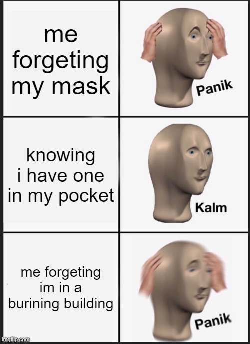 Panik Kalm Panik Meme |  me forgeting my mask; knowing i have one in my pocket; me forgeting im in a burining building | image tagged in memes,panik kalm panik | made w/ Imgflip meme maker