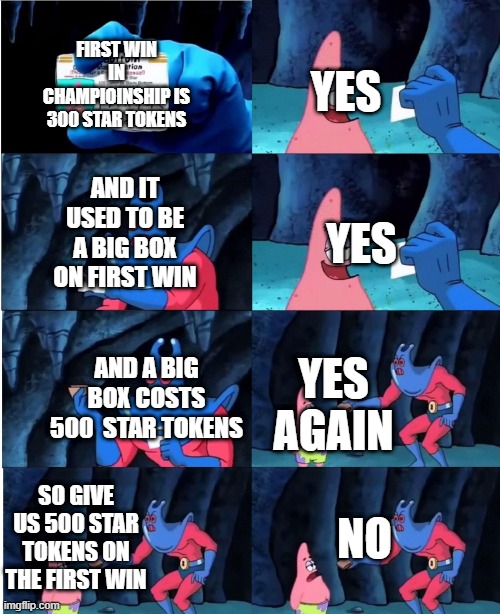 Brawl stars |  YES; FIRST WIN IN CHAMPIOINSHIP IS 300 STAR TOKENS; AND IT USED TO BE A BIG BOX ON FIRST WIN; YES; AND A BIG BOX COSTS 500  STAR TOKENS; YES AGAIN; SO GIVE US 500 STAR TOKENS ON THE FIRST WIN; NO | image tagged in patrick star and man ray | made w/ Imgflip meme maker