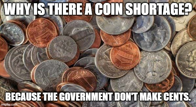 Coin Shortage |  WHY IS THERE A COIN SHORTAGE? BECAUSE THE GOVERNMENT DON'T MAKE CENTS. | image tagged in coins,government,puns | made w/ Imgflip meme maker