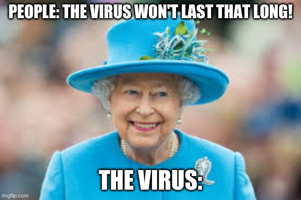 *creative title* |  PEOPLE: THE VIRUS WON'T LAST THAT LONG! THE VIRUS: | image tagged in coronavirus,queen elizabeth | made w/ Imgflip meme maker