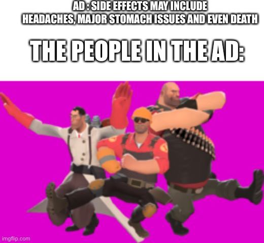 Valve pls do something |  AD : SIDE EFFECTS MAY INCLUDE HEADACHES, MAJOR STOMACH ISSUES AND EVEN DEATH; THE PEOPLE IN THE AD: | image tagged in tf2,memes,funny,steam,valve,funny memes | made w/ Imgflip meme maker