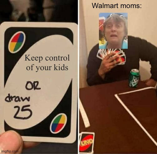 Someone has to speak out... but I'm too scared |  Walmart moms:; Keep control of your kids | image tagged in memes,uno draw 25 cards,welcome to walmart,unfunny | made w/ Imgflip meme maker