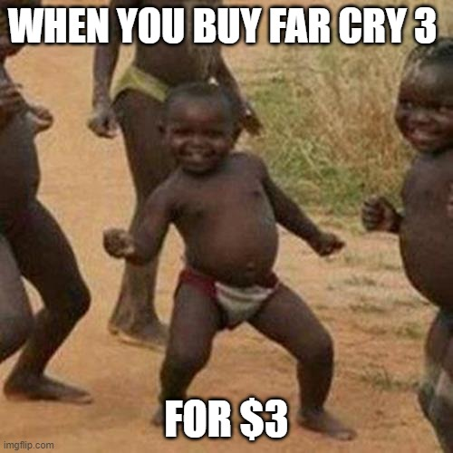 Third World Success Kid |  WHEN YOU BUY FAR CRY 3; FOR $3 | image tagged in memes,third world success kid | made w/ Imgflip meme maker