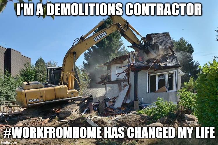 Work from Home - Demolition |  I'M A DEMOLITIONS CONTRACTOR; #WORKFROMHOME HAS CHANGED MY LIFE | image tagged in demolition,home,homework | made w/ Imgflip meme maker