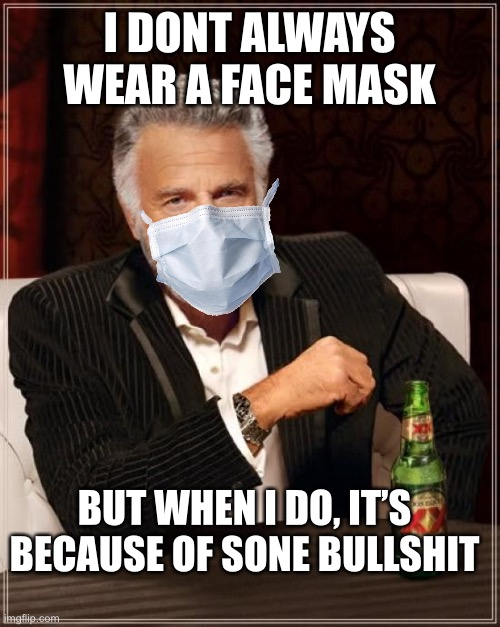 Okay |  I DONT ALWAYS WEAR A FACE MASK; BUT WHEN I DO, IT'S BECAUSE OF SONE BULLSHIT | image tagged in memes,the most interesting man in the world | made w/ Imgflip meme maker