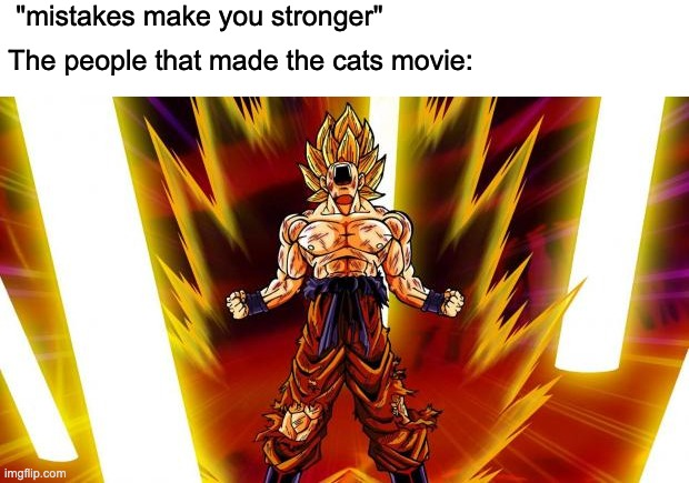 "What were they thinking? |  ""mistakes make you stronger""; The people that made the cats movie: 