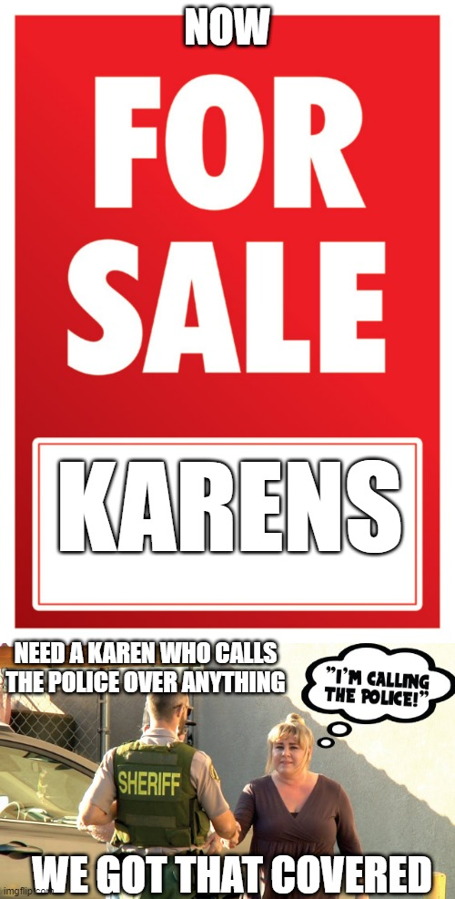karens for sale here |  NOW; KARENS; NEED A KAREN WHO CALLS THE POLICE OVER ANYTHING; WE GOT THAT COVERED | image tagged in for sale,karen | made w/ Imgflip meme maker
