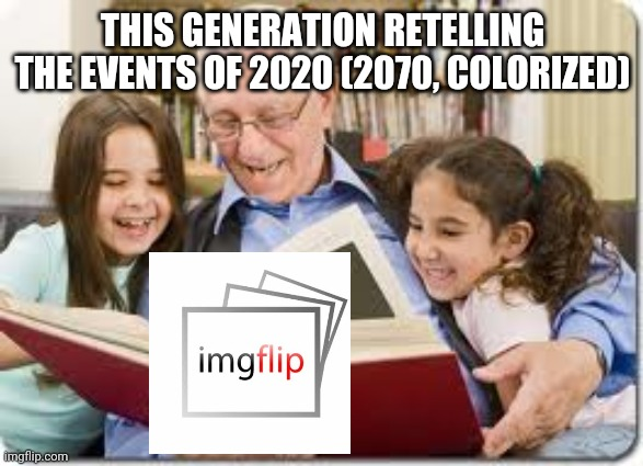 Storytelling Grandpa |  THIS GENERATION RETELLING THE EVENTS OF 2020 (2070, COLORIZED) | image tagged in memes,storytelling grandpa | made w/ Imgflip meme maker