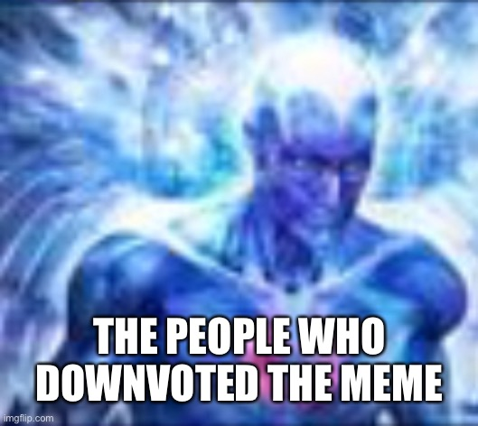THE PEOPLE WHO DOWNVOTED THE MEME | made w/ Imgflip meme maker