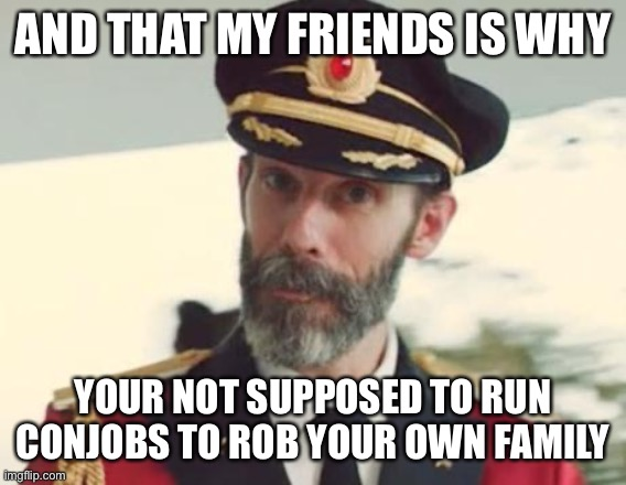 Captain Obvious |  AND THAT MY FRIENDS IS WHY; YOUR NOT SUPPOSED TO RUN CONJOBS TO ROB YOUR OWN FAMILY | image tagged in captain obvious | made w/ Imgflip meme maker