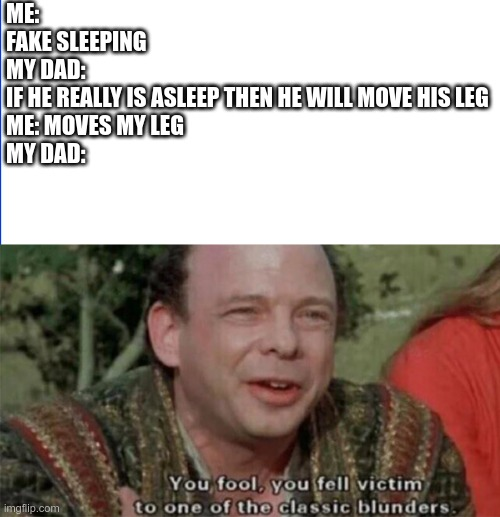 give this more than 30 upvotes and I will give it edit eyes |  ME: FAKE SLEEPING MY DAD:  IF HE REALLY IS ASLEEP THEN HE WILL MOVE HIS LEG ME: MOVES MY LEG MY DAD: | image tagged in you fool you fell victim to one of the classic blunders,memes,dank memes,mom,dad | made w/ Imgflip meme maker