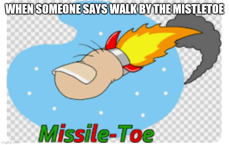 MISSILE TOEEEE |  WHEN SOMEONE SAYS WALK BY THE MISTLETOE | image tagged in missile toe,yeet | made w/ Imgflip meme maker