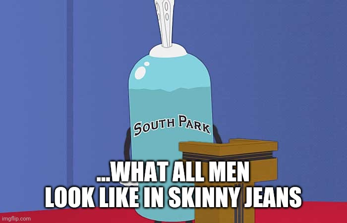 Giant Douche | ...WHAT ALL MEN LOOK LIKE IN SKINNY JEANS | image tagged in giant douche | made w/ Imgflip meme maker