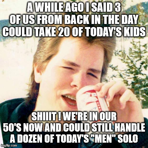 "Eighties Teen Meme |  A WHILE AGO I SAID 3 OF US FROM BACK IN THE DAY COULD TAKE 20 OF TODAY'S KIDS; SHIIIT ! WE'RE IN OUR 50'S NOW AND COULD STILL HANDLE A DOZEN OF TODAY'S ""MEN"" SOLO 