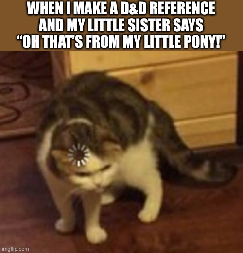 "Has happened to me many times |  WHEN I MAKE A D&D REFERENCE AND MY LITTLE SISTER SAYS ""OH THAT'S FROM MY LITTLE PONY!"" 