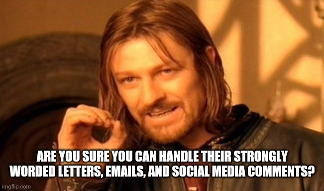 One Does Not Simply Meme | ARE YOU SURE YOU CAN HANDLE THEIR STRONGLY WORDED LETTERS, EMAILS, AND SOCIAL MEDIA COMMENTS? | image tagged in memes,one does not simply | made w/ Imgflip meme maker