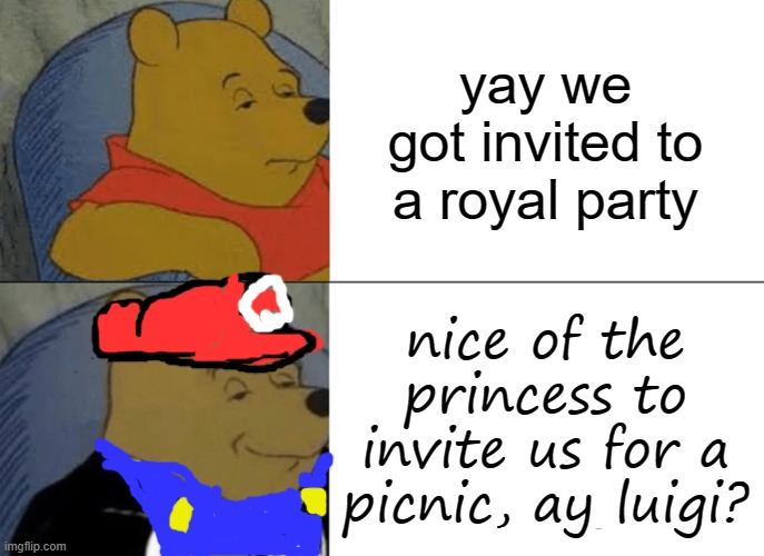 Tuxedo Winnie The Pooh |  yay we got invited to a royal party; nice of the princess to invite us for a picnic, ay luigi? | image tagged in memes,tuxedo winnie the pooh,hotel mario | made w/ Imgflip meme maker