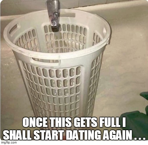 ONCE THIS GETS FULL I SHALL START DATING AGAIN . . . | image tagged in funny,fun,funny memes,funny meme,lol,too funny | made w/ Imgflip meme maker