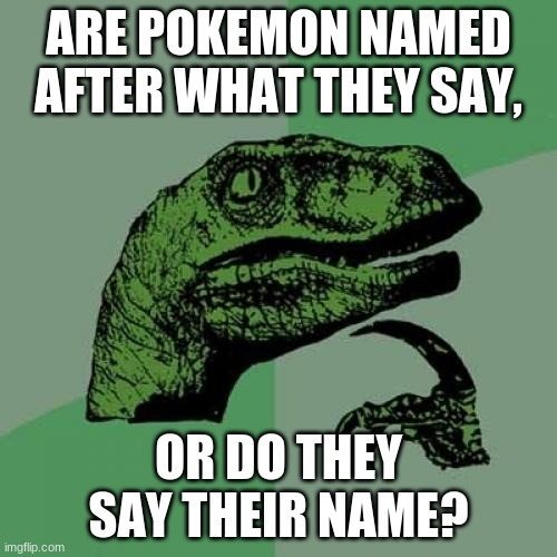 I NEED AN ANSWER! |  ARE POKEMON NAMED AFTER WHAT THEY SAY, OR DO THEY SAY THEIR NAME? | image tagged in memes,philosoraptor | made w/ Imgflip meme maker