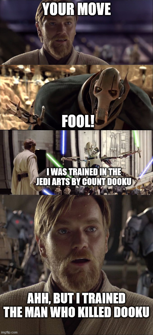 This woulda been a great line XD |  YOUR MOVE; FOOL! I WAS TRAINED IN THE JEDI ARTS BY COUNT DOOKU; AHH, BUT I TRAINED THE MAN WHO KILLED DOOKU | image tagged in hello there obi-wan vs grievous,obi wan hello there,funny,memes,star wars,obi wan kenobi | made w/ Imgflip meme maker